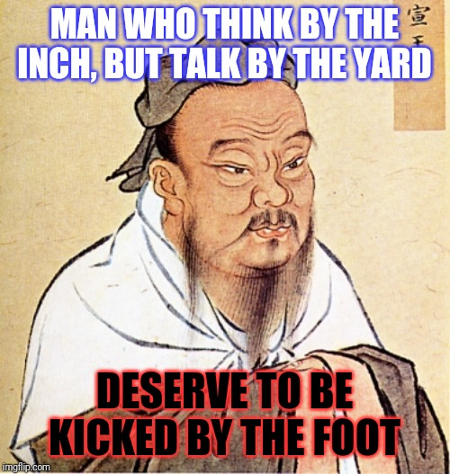 Confucius Says | MAN WHO THINK BY THE INCH, BUT TALK BY THE YARD DESERVE TO BE KICKED BY THE FOOT | image tagged in confucius says,memes,thinking,talking,kicked,kicking | made w/ Imgflip meme maker