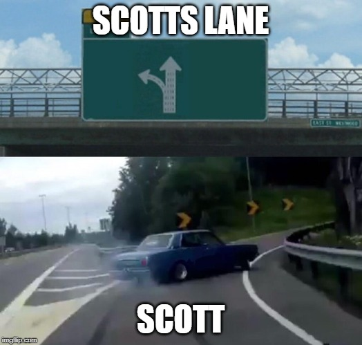 Car Drift Meme |  SCOTTS LANE; SCOTT | image tagged in car drift meme | made w/ Imgflip meme maker