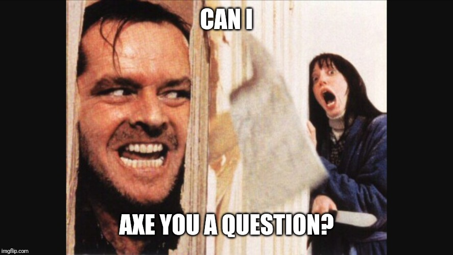CAN I AXE YOU A QUESTION? | image tagged in here's johnny | made w/ Imgflip meme maker