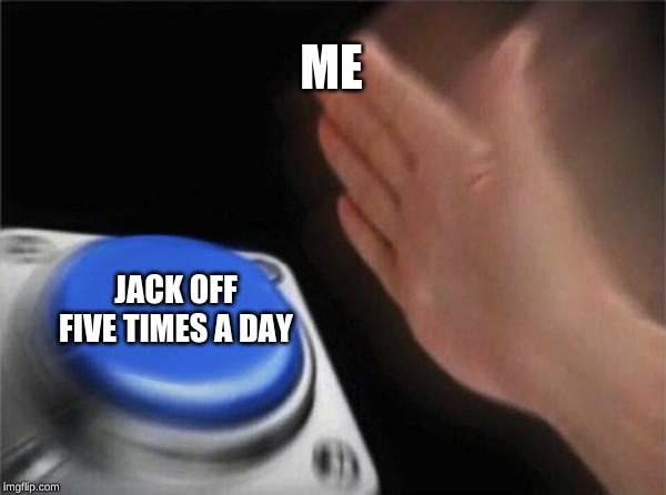 Blank Nut Button Meme | ME JACK OFF FIVE TIMES A DAY | image tagged in memes,blank nut button | made w/ Imgflip meme maker