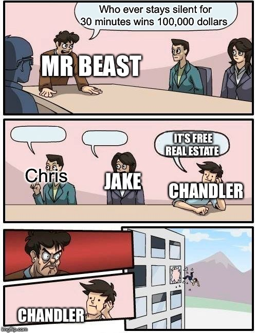 Boardroom Meeting Suggestion | Who ever stays silent for 30 minutes wins 100,000 dollars Chris IT'S FREE REAL ESTATE JAKE CHANDLER MR BEAST CHANDLER | image tagged in memes,boardroom meeting suggestion | made w/ Imgflip meme maker
