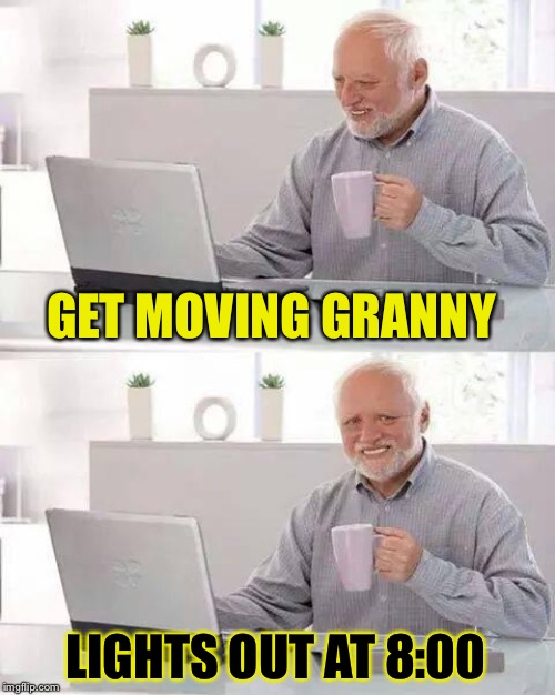 Hide the Pain Harold Meme | GET MOVING GRANNY LIGHTS OUT AT 8:00 | image tagged in memes,hide the pain harold | made w/ Imgflip meme maker
