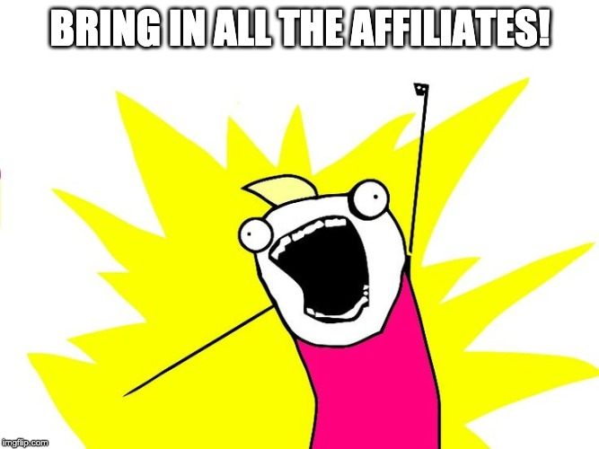 Do all the things |  BRING IN ALL THE AFFILIATES! | image tagged in do all the things | made w/ Imgflip meme maker