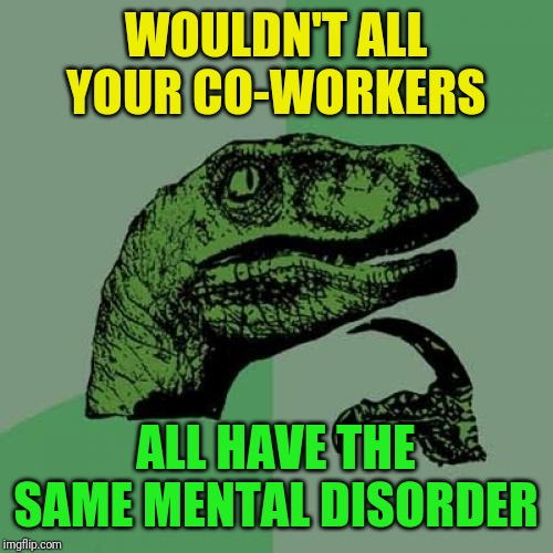 Philosoraptor Meme | WOULDN'T ALL YOUR CO-WORKERS ALL HAVE THE SAME MENTAL DISORDER | image tagged in memes,philosoraptor | made w/ Imgflip meme maker