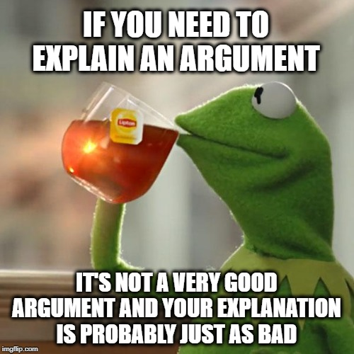 Bad Argument, but that's none of my business... | IF YOU NEED TO EXPLAIN AN ARGUMENT IT'S NOT A VERY GOOD ARGUMENT AND YOUR EXPLANATION IS PROBABLY JUST AS BAD | image tagged in memes,but thats none of my business,kermit the frog,argument,debate,discussion | made w/ Imgflip meme maker
