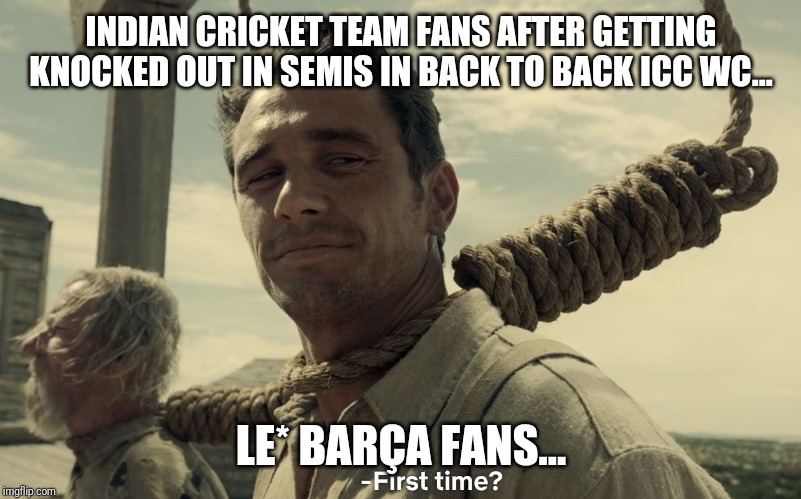 first time | INDIAN CRICKET TEAM FANS AFTER GETTING KNOCKED OUT IN SEMIS IN BACK TO BACK ICC WC... LE* BARÇA FANS... | image tagged in first time | made w/ Imgflip meme maker