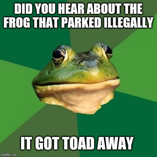 Foul Bachelor Frog |  DID YOU HEAR ABOUT THE FROG THAT PARKED ILLEGALLY; IT GOT TOAD AWAY | image tagged in memes,foul bachelor frog | made w/ Imgflip meme maker