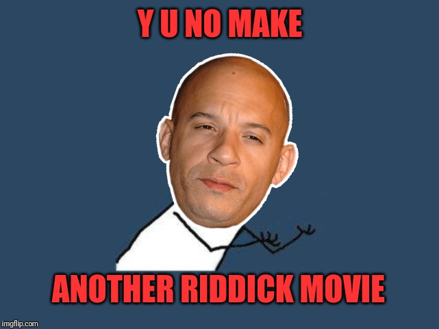 y u no headless | Y U NO MAKE ANOTHER RIDDICK MOVIE | image tagged in y u no headless | made w/ Imgflip meme maker