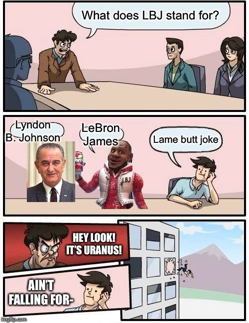Boardroom Meeting Suggestion Meme | What does LBJ stand for? Lyndon B. Johnson LeBron James Lame butt joke HEY LOOK! IT'S URANUS! AIN'T FALLING FOR- | image tagged in memes,boardroom meeting suggestion | made w/ Imgflip meme maker