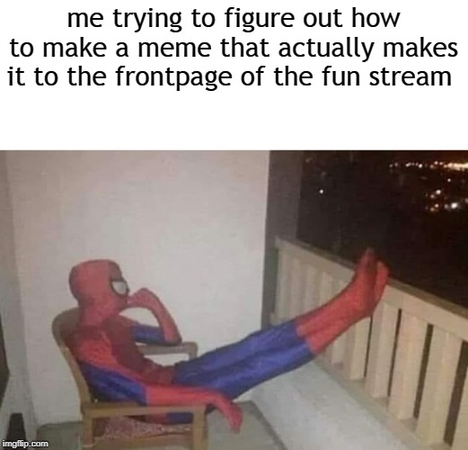 me trying to figure out how to make a meme that actually makes it to the frontpage of the fun stream | image tagged in thinking spiderman,memes | made w/ Imgflip meme maker