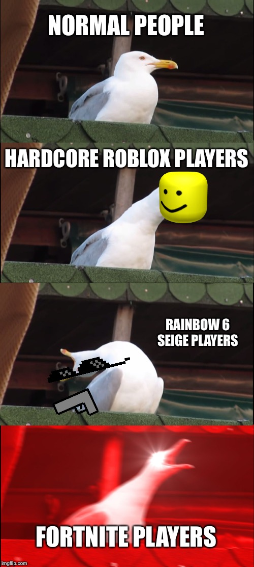 Inhaling Seagull | NORMAL PEOPLE HARDCORE ROBLOX PLAYERS RAINBOW 6 SEIGE PLAYERS FORTNITE PLAYERS | image tagged in memes,inhaling seagull | made w/ Imgflip meme maker