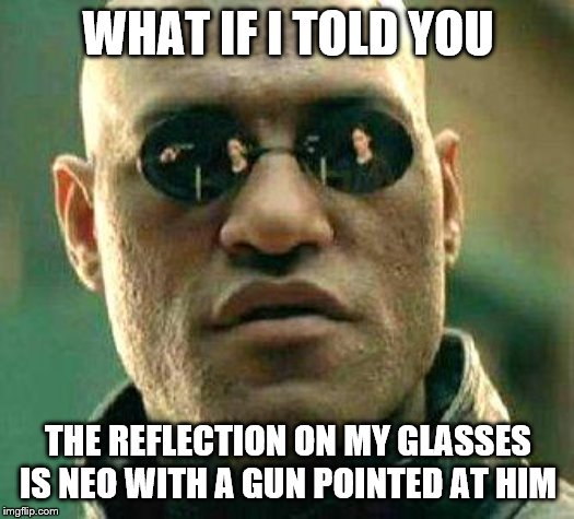 What if i told you | WHAT IF I TOLD YOU THE REFLECTION ON MY GLASSES IS NEO WITH A GUN POINTED AT HIM | image tagged in what if i told you | made w/ Imgflip meme maker