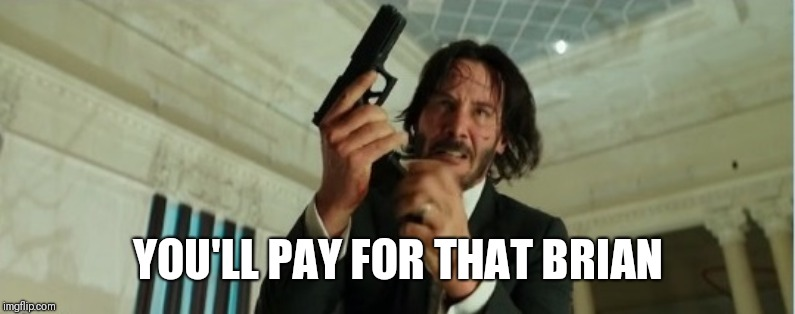 john wick gun | YOU'LL PAY FOR THAT BRIAN | image tagged in john wick gun | made w/ Imgflip meme maker