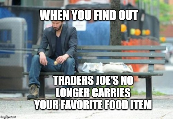 Sad Keanu Meme | WHEN YOU FIND OUT TRADERS JOE'S NO LONGER CARRIES YOUR FAVORITE FOOD ITEM | image tagged in memes,sad keanu | made w/ Imgflip meme maker