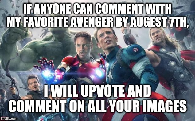 Avengers | IF ANYONE CAN COMMENT WITH MY FAVORITE AVENGER BY AUGEST 7TH, I WILL UPVOTE AND COMMENT ON ALL YOUR IMAGES | image tagged in avengers | made w/ Imgflip meme maker