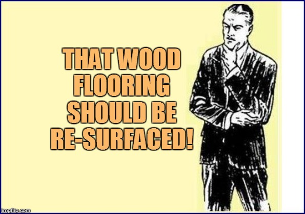 THAT WOOD FLOORING SHOULD BE RE-SURFACED! | made w/ Imgflip meme maker