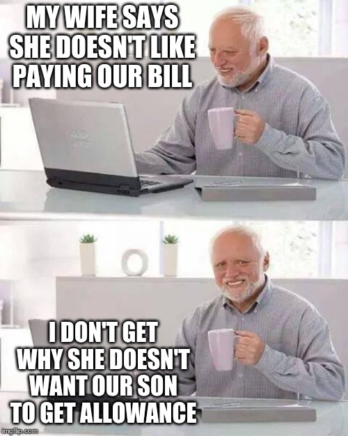 No Allowance For You | MY WIFE SAYS SHE DOESN'T LIKE PAYING OUR BILL I DON'T GET WHY SHE DOESN'T WANT OUR SON TO GET ALLOWANCE | image tagged in memes,hide the pain harold | made w/ Imgflip meme maker