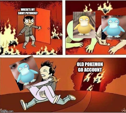 You Can Only Save one From Fire | WHERE'S MY SHINY PSYDUCK? OLD POKEMON GO ACCOUNT | image tagged in you can only save one from fire | made w/ Imgflip meme maker