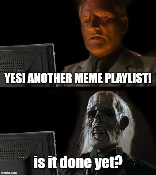 Literally everyone | YES! ANOTHER MEME PLAYLIST! is it done yet? | image tagged in memes,ill just wait here | made w/ Imgflip meme maker