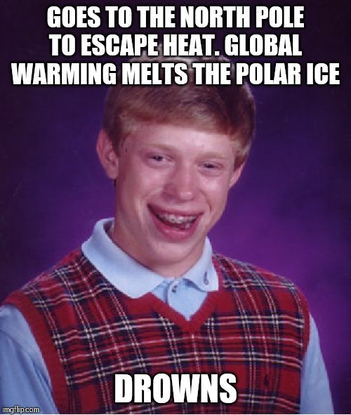 Bad Luck Brian Meme | GOES TO THE NORTH POLE TO ESCAPE HEAT. GLOBAL WARMING MELTS THE POLAR ICE DROWNS | image tagged in memes,bad luck brian | made w/ Imgflip meme maker