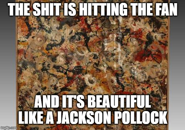 Shit Hits The FAN | THE SHIT IS HITTING THE FAN AND IT'S BEAUTIFUL LIKE A JACKSON POLLOCK | image tagged in pollock,shit hits the fan,shit,fan,hit | made w/ Imgflip meme maker