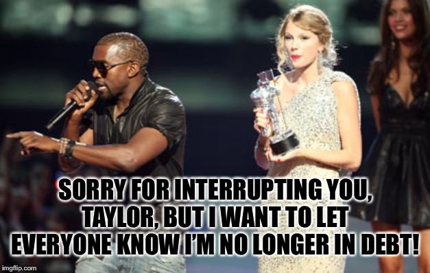Kan ye spare sum change? |  SORRY FOR INTERRUPTING YOU, TAYLOR, BUT I WANT TO LET EVERYONE KNOW I'M NO LONGER IN DEBT! | image tagged in memes,interupting kanye | made w/ Imgflip meme maker