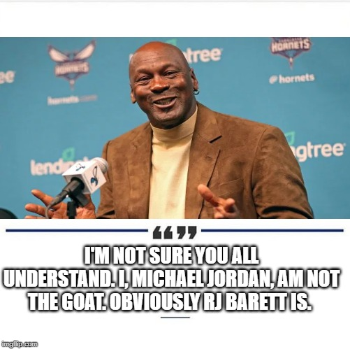 MJ Admits RJ the GOAT |  I'M NOT SURE YOU ALL UNDERSTAND. I, MICHAEL JORDAN, AM NOT THE GOAT. OBVIOUSLY RJ BARETT IS. | image tagged in michael jordan,lebron james,memes,nba,lebron james  jr smith,stephen curry | made w/ Imgflip meme maker
