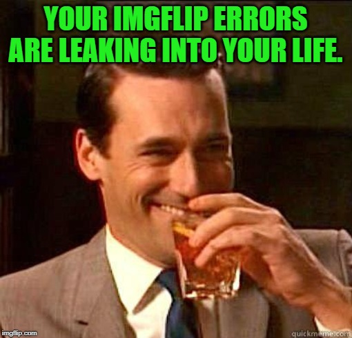 Laughing Don Draper | YOUR IMGFLIP ERRORS ARE LEAKING INTO YOUR LIFE. | image tagged in laughing don draper | made w/ Imgflip meme maker