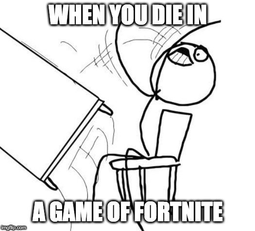 Table Flip Guy Meme | WHEN YOU DIE IN A GAME OF FORTNITE | image tagged in memes,table flip guy | made w/ Imgflip meme maker