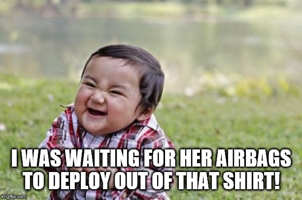 Evil Toddler Meme | I WAS WAITING FOR HER AIRBAGS TO DEPLOY OUT OF THAT SHIRT! | image tagged in memes,evil toddler | made w/ Imgflip meme maker