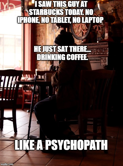 Coffee alone |  I SAW THIS GUY AT STARBUCKS TODAY. NO IPHONE, NO TABLET, NO LAPTOP; HE JUST SAT THERE...   DRINKING COFFEE. LIKE A PSYCHOPATH | image tagged in coffee,psychopath,coffee alone,creepy,creepy guy | made w/ Imgflip meme maker