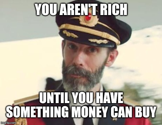 Captain Obvious | YOU AREN'T RICH UNTIL YOU HAVE SOMETHING MONEY CAN BUY | image tagged in captain obvious | made w/ Imgflip meme maker