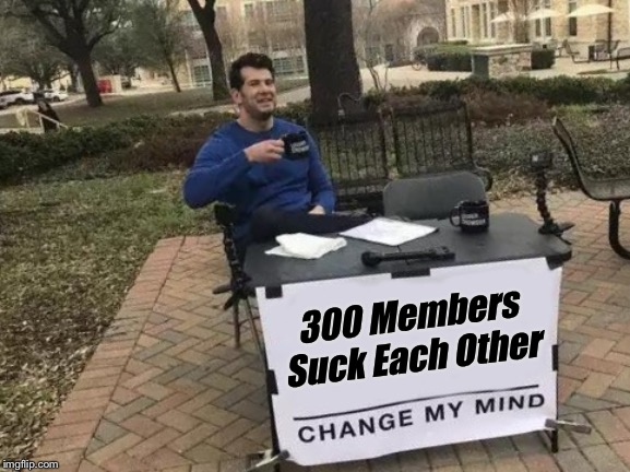 Change My Mind Meme | 300 Members Suck Each Other | image tagged in memes,change my mind | made w/ Imgflip meme maker