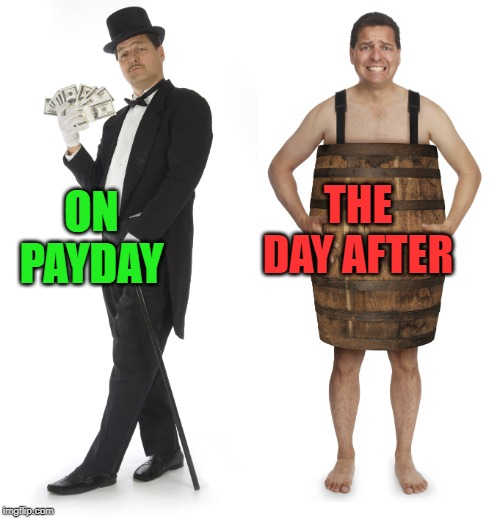 Rich man poor man | ON PAYDAY THE DAY AFTER | image tagged in rich man poor man | made w/ Imgflip meme maker