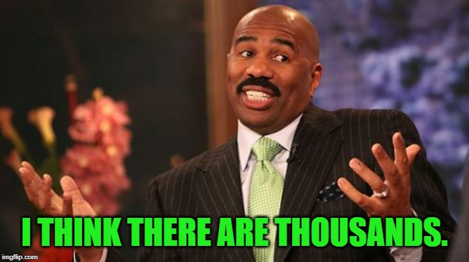 Steve Harvey Meme | I THINK THERE ARE THOUSANDS. | image tagged in memes,steve harvey | made w/ Imgflip meme maker