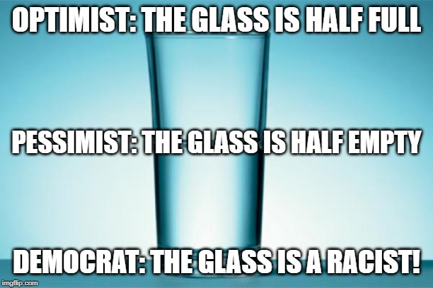 Typical democrat thinking | OPTIMIST: THE GLASS IS HALF FULL DEMOCRAT: THE GLASS IS A RACIST! PESSIMIST: THE GLASS IS HALF EMPTY | image tagged in glass half full,memes,politics,pandering,democrat rhetoric | made w/ Imgflip meme maker