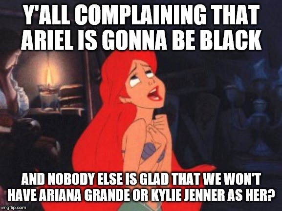 Hey mother*ckers no-one watching the movie gonna care what race she is | Y'ALL COMPLAINING THAT ARIEL IS GONNA BE BLACK AND NOBODY ELSE IS GLAD THAT WE WON'T HAVE ARIANA GRANDE OR KYLIE JENNER AS HER? | image tagged in ariel,black ariel | made w/ Imgflip meme maker