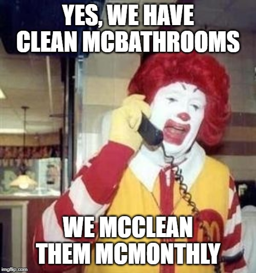 Ronald McDonald Temp | YES, WE HAVE CLEAN MCBATHROOMS WE MCCLEAN THEM MCMONTHLY | image tagged in ronald mcdonald temp | made w/ Imgflip meme maker