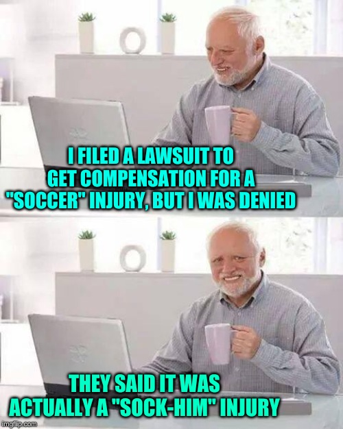 "Hide the Pain Harold Meme | I FILED A LAWSUIT TO GET COMPENSATION FOR A ""SOCCER"" INJURY, BUT I WAS DENIED THEY SAID IT WAS ACTUALLY A ""SOCK-HIM"" INJURY 