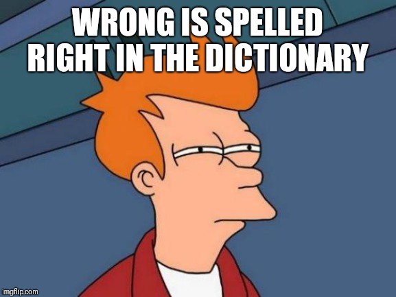 Futurama Fry | WRONG IS SPELLED RIGHT IN THE DICTIONARY | image tagged in memes,futurama fry | made w/ Imgflip meme maker