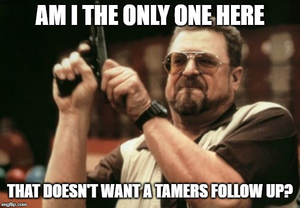 Am I The Only One Around Here Meme |  AM I THE ONLY ONE HERE; THAT DOESN'T WANT A TAMERS FOLLOW UP? | image tagged in memes,am i the only one around here | made w/ Imgflip meme maker