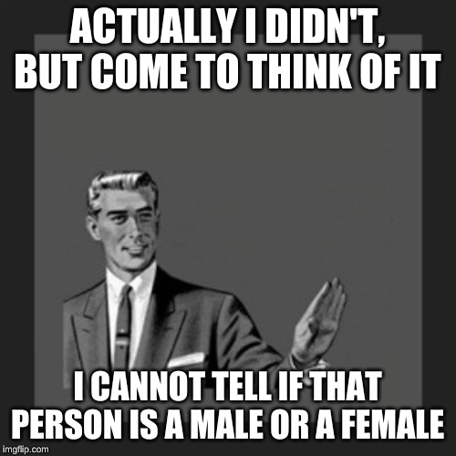 Kill Yourself Guy Meme | ACTUALLY I DIDN'T, BUT COME TO THINK OF IT I CANNOT TELL IF THAT PERSON IS A MALE OR A FEMALE | image tagged in memes,kill yourself guy | made w/ Imgflip meme maker