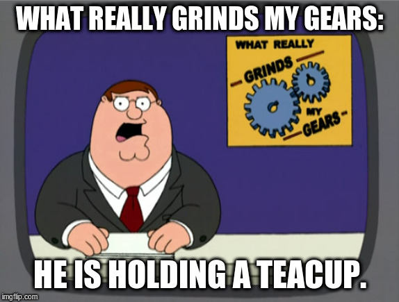 Peter Griffin News Meme | WHAT REALLY GRINDS MY GEARS: HE IS HOLDING A TEACUP. | image tagged in memes,peter griffin news | made w/ Imgflip meme maker