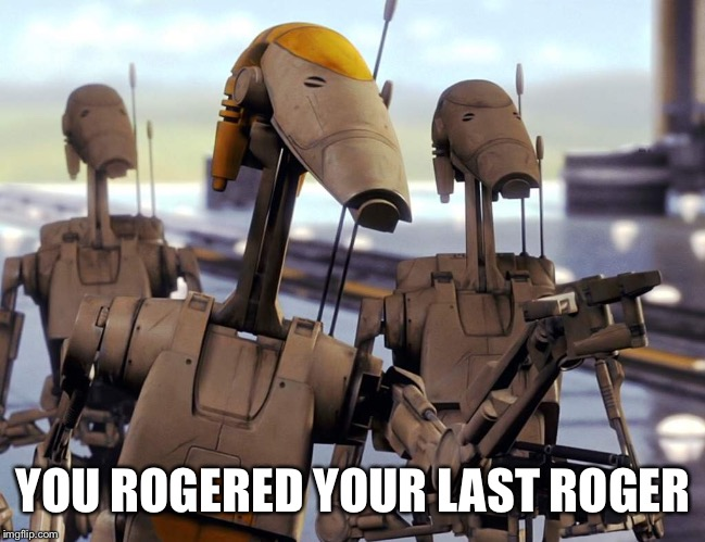 Rogered | YOU ROGERED YOUR LAST ROGER | image tagged in roger roger,star wars prequels | made w/ Imgflip meme maker