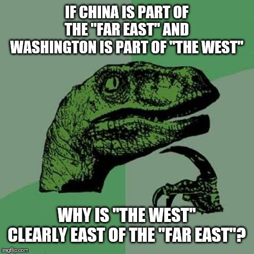 "Philosoraptor Meme | IF CHINA IS PART OF THE ""FAR EAST"" AND WASHINGTON IS PART OF ""THE WEST"" WHY IS ""THE WEST"" CLEARLY EAST OF THE ""FAR EAST""? 