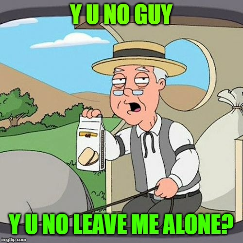 Pepperidge Farm Remembers Meme | Y U NO GUY Y U NO LEAVE ME ALONE? | image tagged in memes,pepperidge farm remembers | made w/ Imgflip meme maker