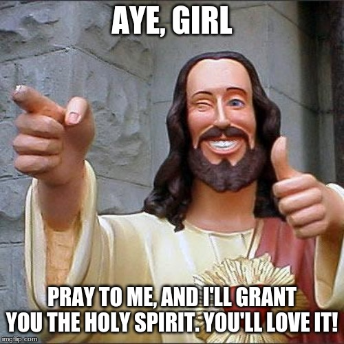 Our savior, our non-atheist, Jesus from Nazareth . | AYE, GIRL PRAY TO ME, AND I'LL GRANT YOU THE HOLY SPIRIT. YOU'LL LOVE IT! | image tagged in memes,buddy christ | made w/ Imgflip meme maker