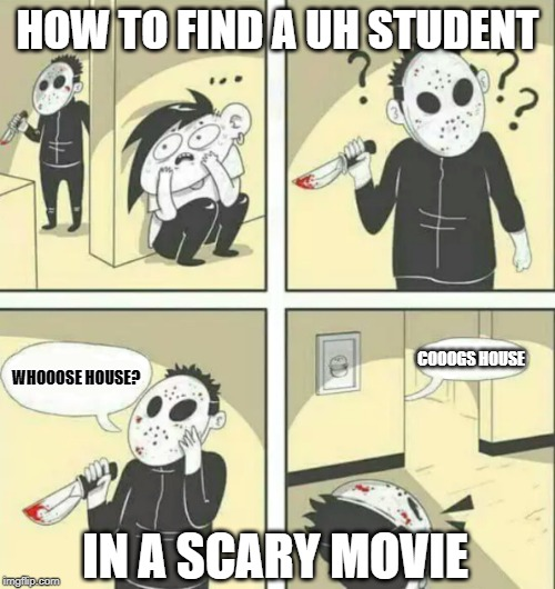 Hiding from serial killer |  HOW TO FIND A UH STUDENT; COOOGS HOUSE; WHOOOSE HOUSE? IN A SCARY MOVIE | image tagged in hiding from serial killer | made w/ Imgflip meme maker
