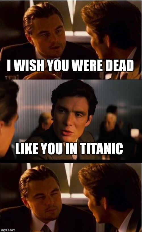 Inception | I WISH YOU WERE DEAD LIKE YOU IN TITANIC | image tagged in memes,inception,titanic,leonardo dicaprio,dead | made w/ Imgflip meme maker