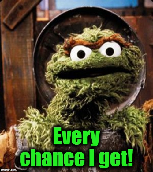 Oscar the Grouch | Every chance I get! | image tagged in oscar the grouch | made w/ Imgflip meme maker